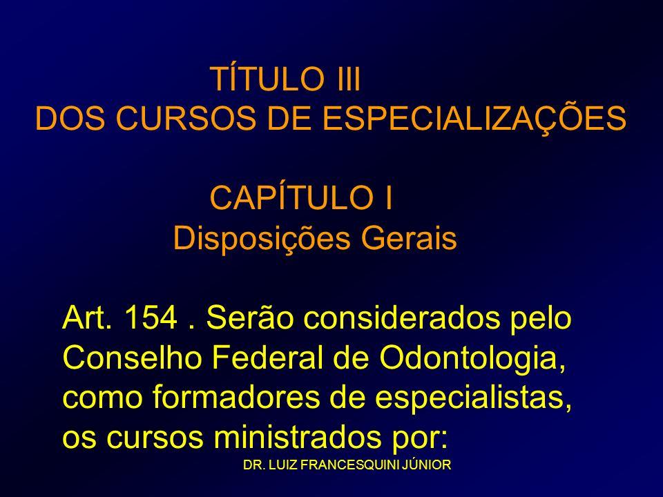 TÍTULO III DOS CURSOS DE ESPECIALIZAÇÕES CAPÍTULO I Disposições Gerais Art. 154 . Serão considerados pelo Conselho Federal de Odontologia, como formadores de especialistas, os cursos ministrados por:
