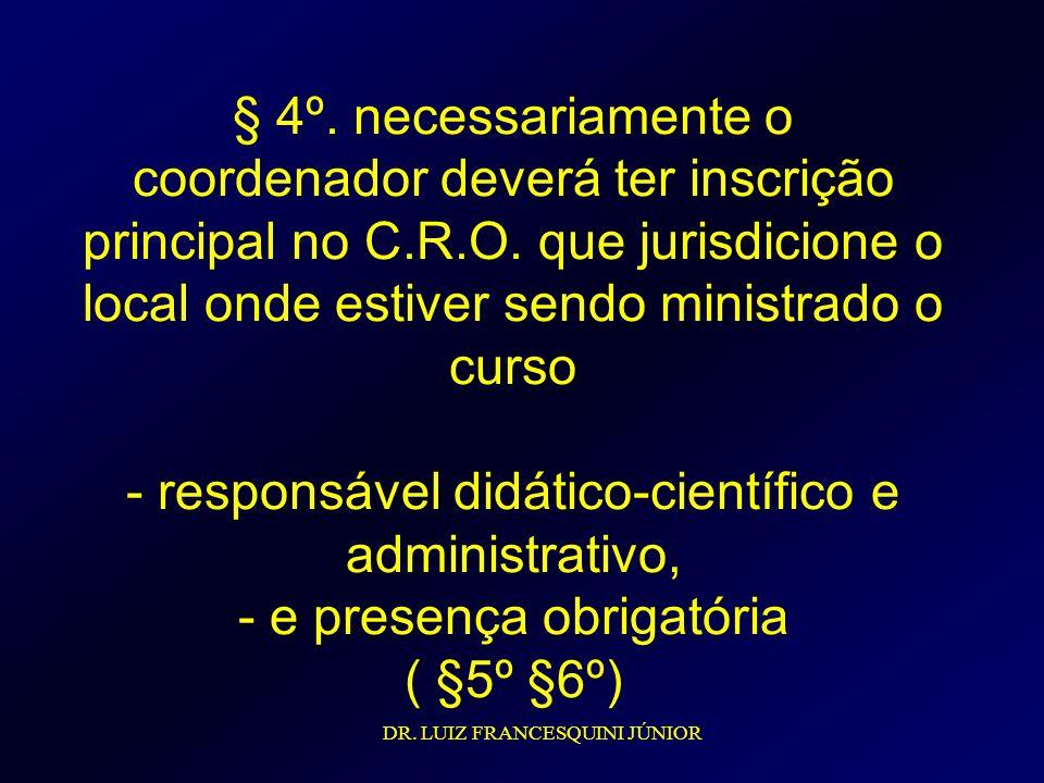 § 4º. necessariamente o coordenador deverá ter inscrição principal no C.R.O. que jurisdicione o local onde estiver sendo ministrado o curso - responsável didático-científico e administrativo, - e presença obrigatória ( §5º §6º)