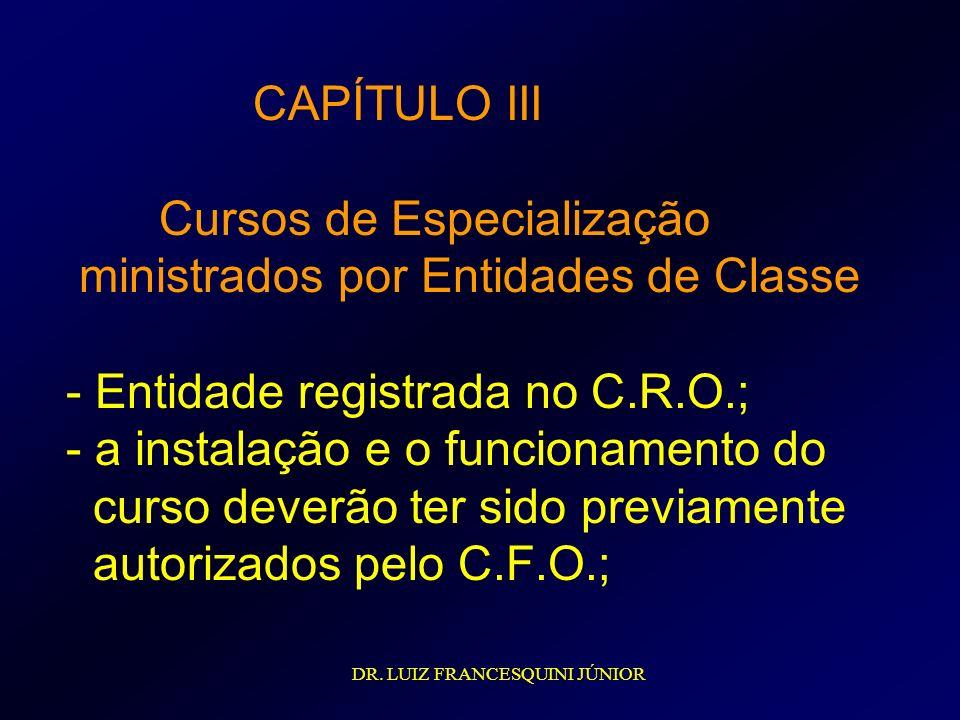 CAPÍTULO III Cursos de Especialização ministrados por Entidades de Classe - Entidade registrada no C.R.O.; - a instalação e o funcionamento do curso deverão ter sido previamente autorizados pelo C.F.O.;