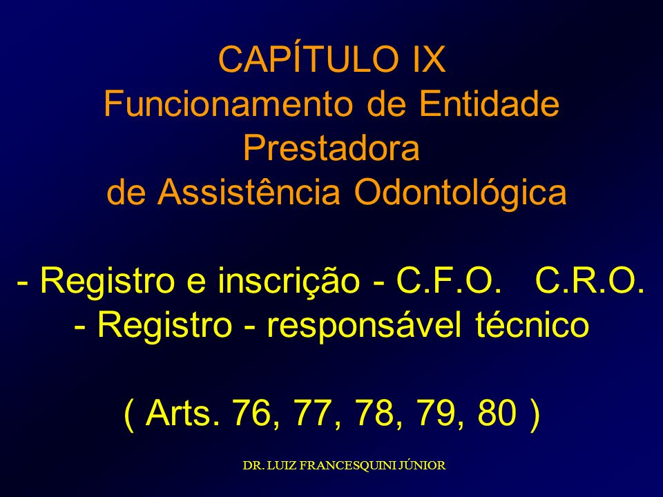 CAPÍTULO IX Funcionamento de Entidade Prestadora de Assistência Odontológica - Registro e inscrição - C.F.O. C.R.O. - Registro - responsável técnico ( Arts. 76, 77, 78, 79, 80 )