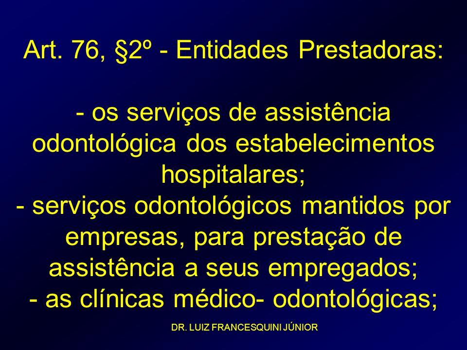 Art. 76, §2º - Entidades Prestadoras: - os serviços de assistência odontológica dos estabelecimentos hospitalares; - serviços odontológicos mantidos por empresas, para prestação de assistência a seus empregados; - as clínicas médico- odontológicas;
