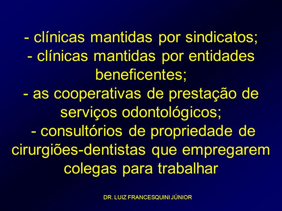 - clínicas mantidas por sindicatos; - clínicas mantidas por entidades beneficentes; - as cooperativas de prestação de serviços odontológicos; - consultórios de propriedade de cirurgiões-dentistas que empregarem colegas para trabalhar
