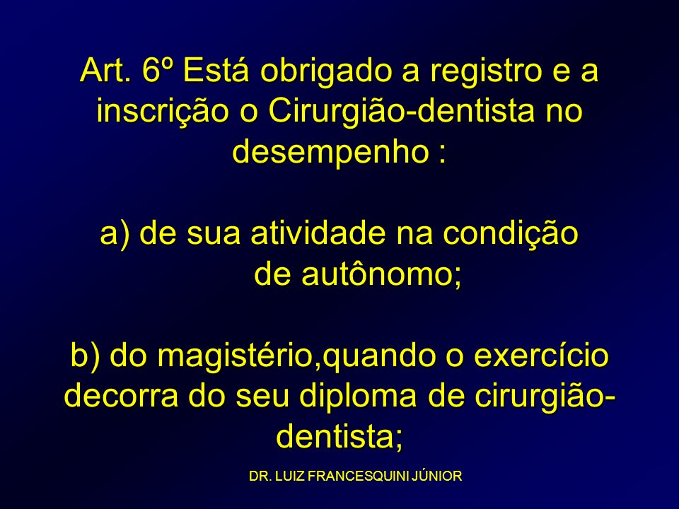 Art. 6º Está obrigado a registro e a inscrição o Cirurgião-dentista no desempenho : a) de sua atividade na condição de autônomo; b) do magistério,quando o exercício decorra do seu diploma de cirurgião-dentista;