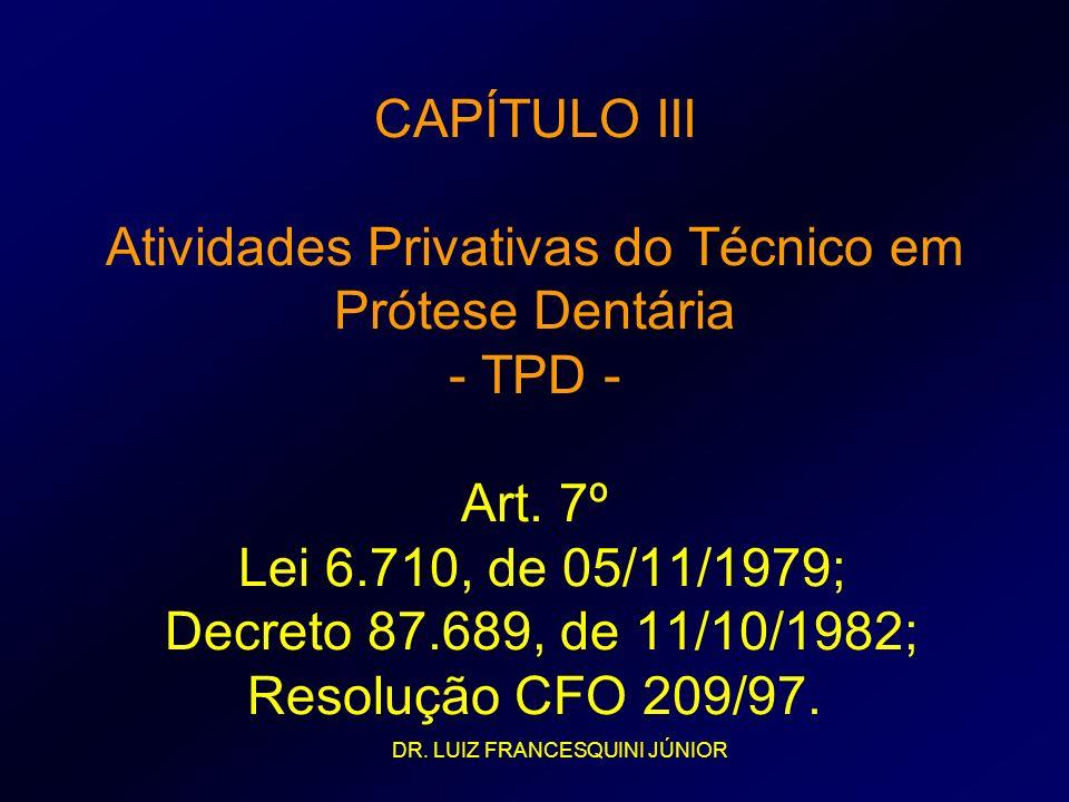 CAPÍTULO III Atividades Privativas do Técnico em Prótese Dentária - TPD - Art. 7º Lei 6.710, de 05/11/1979; Decreto 87.689, de 11/10/1982; Resolução CFO 209/97.