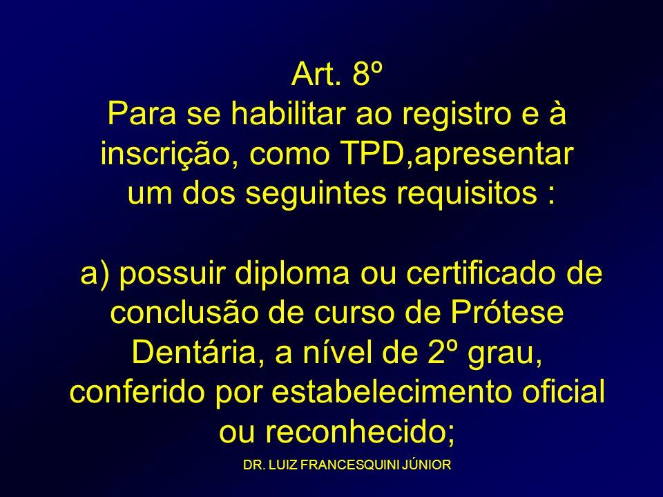 Art. 8º Para se habilitar ao registro e à inscrição, como TPD,apresentar um dos seguintes requisitos : a) possuir diploma ou certificado de conclusão de curso de Prótese Dentária, a nível de 2º grau, conferido por estabelecimento oficial ou reconhecido;