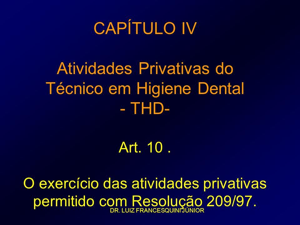 CAPÍTULO IV Atividades Privativas do Técnico em Higiene Dental - THD- Art. 10 . O exercício das atividades privativas permitido com Resolução 209/97.