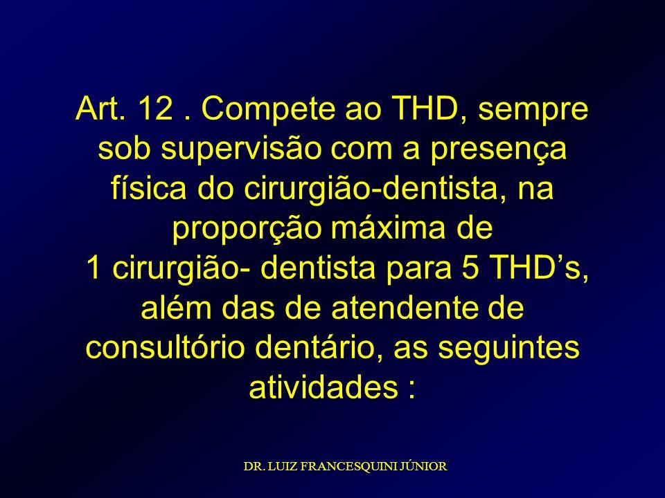 Art. 12 . Compete ao THD, sempre sob supervisão com a presença física do cirurgião-dentista, na proporção máxima de 1 cirurgião- dentista para 5 THD's, além das de atendente de consultório dentário, as seguintes atividades :