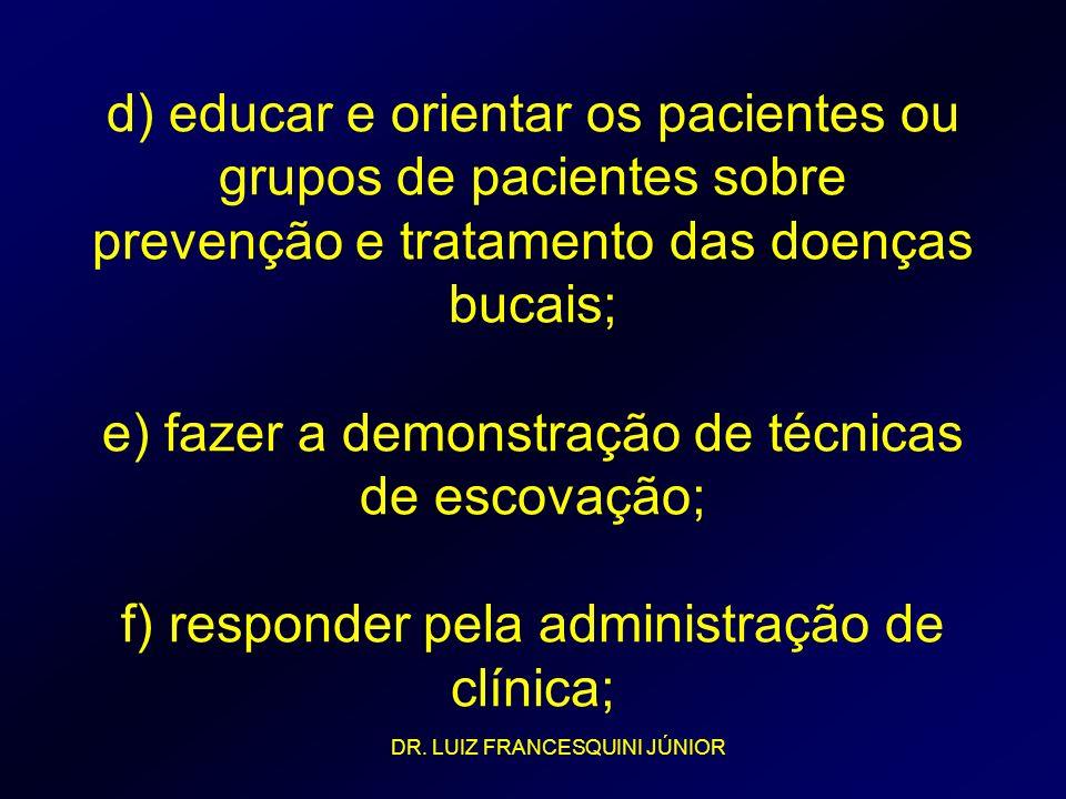 d) educar e orientar os pacientes ou grupos de pacientes sobre prevenção e tratamento das doenças bucais; e) fazer a demonstração de técnicas de escovação; f) responder pela administração de clínica;