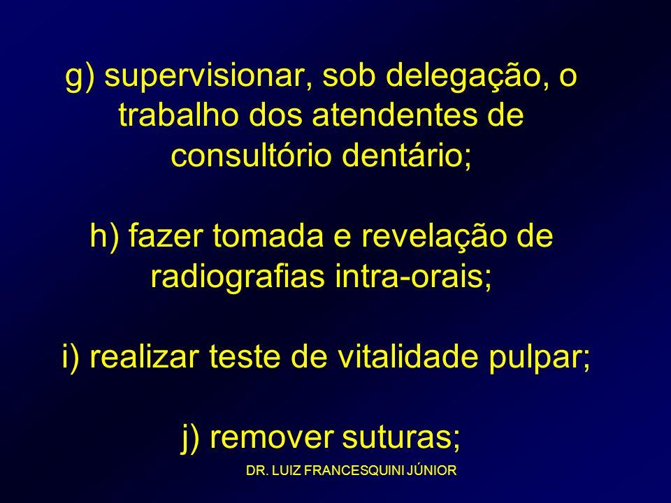 g) supervisionar, sob delegação, o trabalho dos atendentes de consultório dentário; h) fazer tomada e revelação de radiografias intra-orais; i) realizar teste de vitalidade pulpar; j) remover suturas;