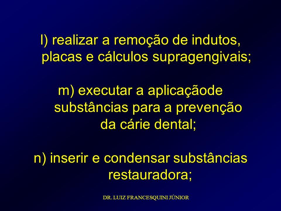 l) realizar a remoção de indutos, placas e cálculos supragengivais; m) executar a aplicaçãode substâncias para a prevenção da cárie dental; n) inserir e condensar substâncias restauradora;