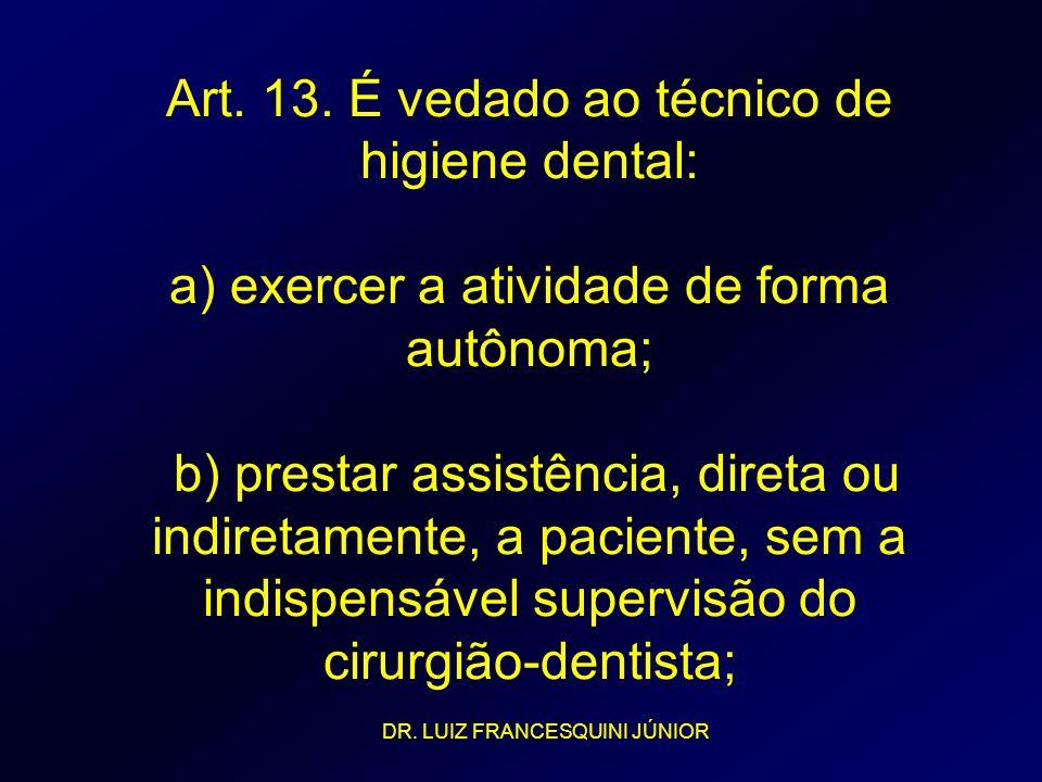 Art. 13. É vedado ao técnico de higiene dental: a) exercer a atividade de forma autônoma; b) prestar assistência, direta ou indiretamente, a paciente, sem a indispensável supervisão do cirurgião-dentista;