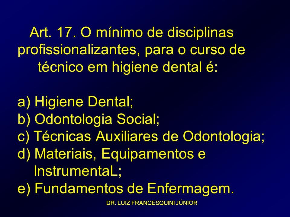 Art. 17. O mínimo de disciplinas profissionalizantes, para o curso de técnico em higiene dental é: a) Higiene Dental; b) Odontologia Social; c) Técnicas Auxiliares de Odontologia; d) Materiais, Equipamentos e InstrumentaL; e) Fundamentos de Enfermagem.