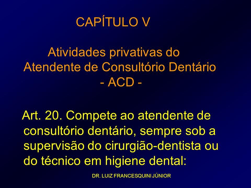 CAPÍTULO V Atividades privativas do Atendente de Consultório Dentário - ACD - Art. 20. Compete ao atendente de consultório dentário, sempre sob a supervisão do cirurgião-dentista ou do técnico em higiene dental: