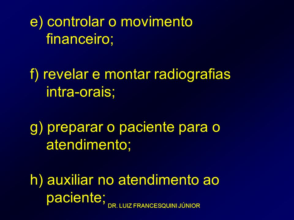 e) controlar o movimento financeiro; f) revelar e montar radiografias intra-orais; g) preparar o paciente para o atendimento; h) auxiliar no atendimento ao paciente;