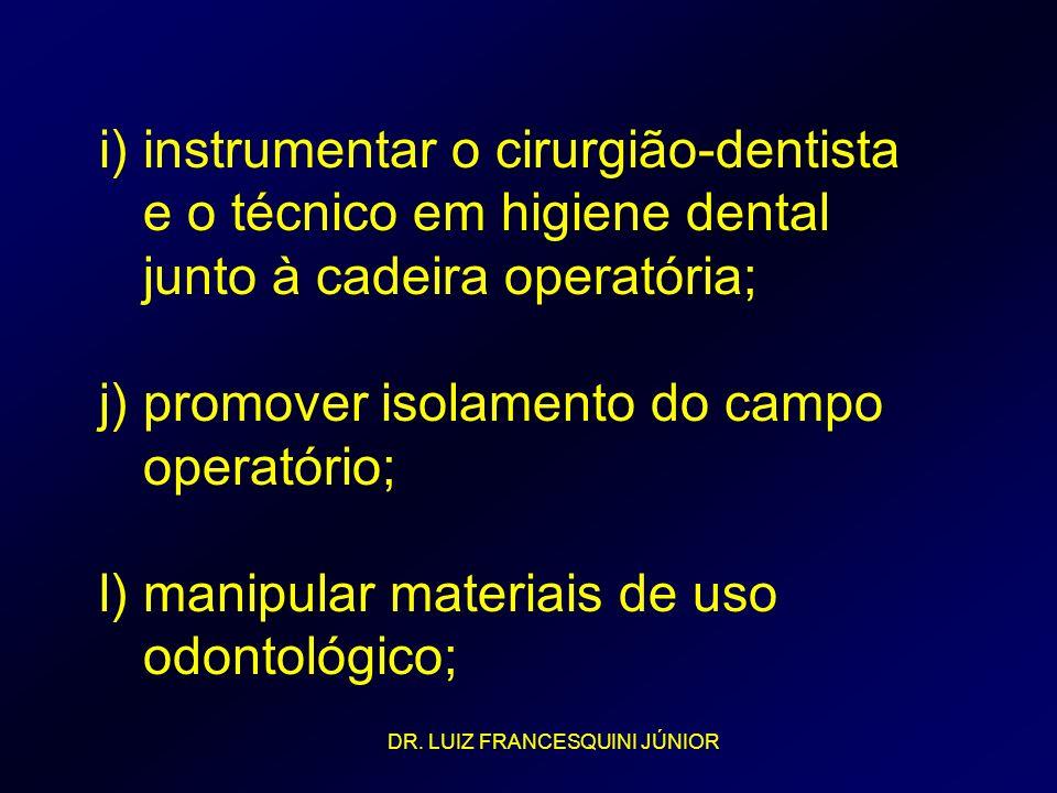 i) instrumentar o cirurgião-dentista e o técnico em higiene dental junto à cadeira operatória; j) promover isolamento do campo operatório; l) manipular materiais de uso odontológico;