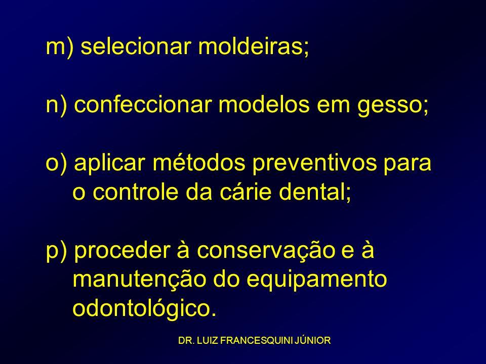 m) selecionar moldeiras; n) confeccionar modelos em gesso; o) aplicar métodos preventivos para o controle da cárie dental; p) proceder à conservação e à manutenção do equipamento odontológico.