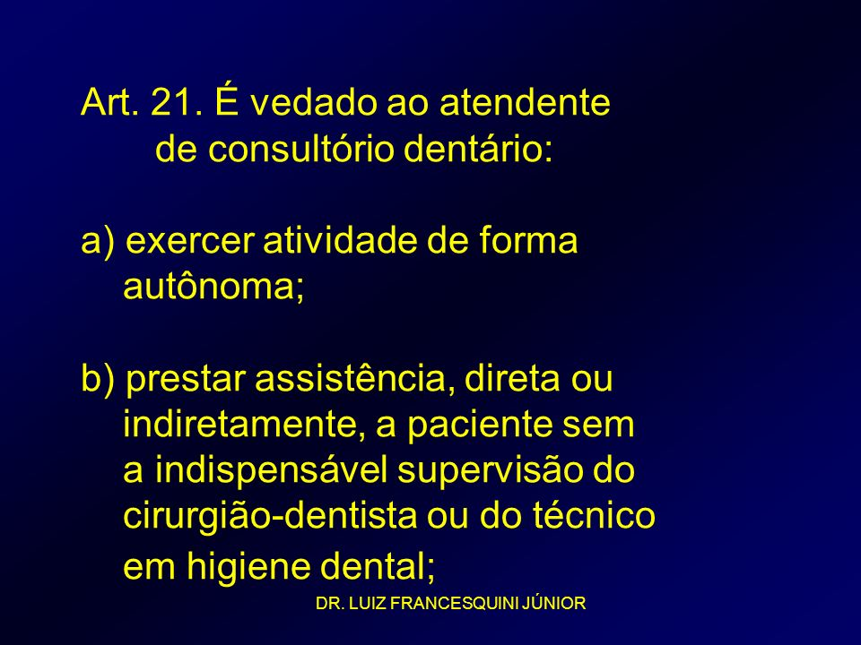 Art. 21. É vedado ao atendente de consultório dentário: a) exercer atividade de forma autônoma; b) prestar assistência, direta ou indiretamente, a paciente sem a indispensável supervisão do cirurgião-dentista ou do técnico em higiene dental;