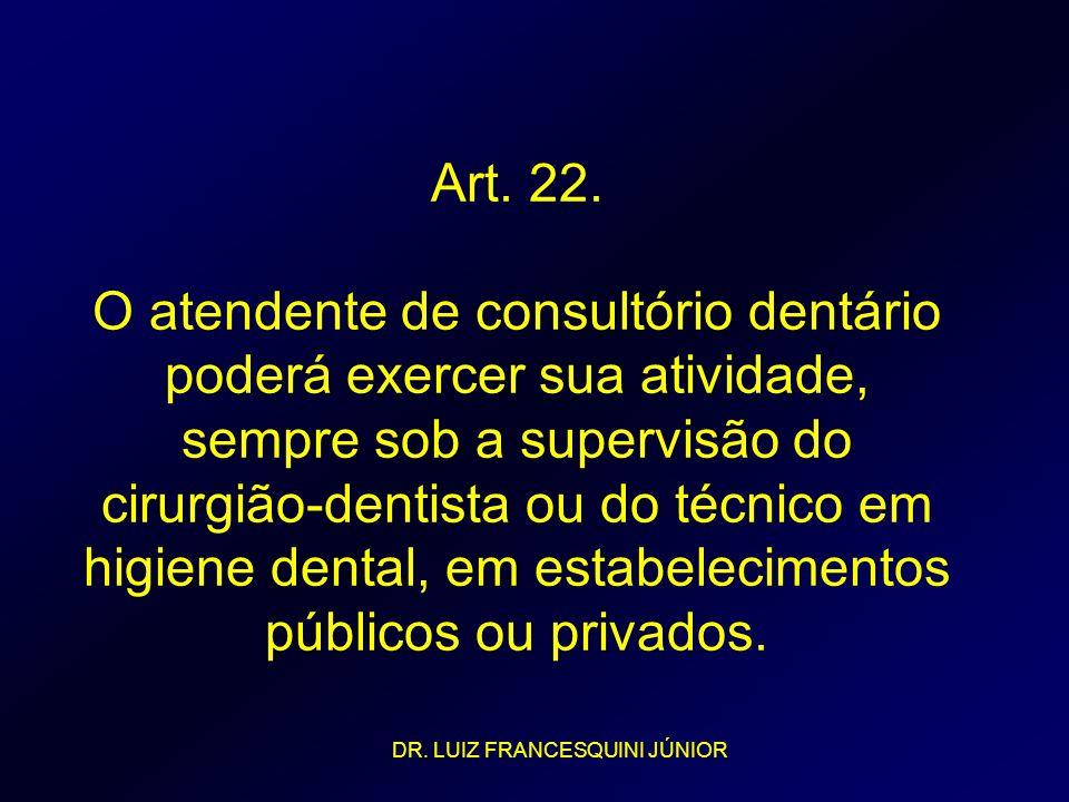Art. 22. O atendente de consultório dentário poderá exercer sua atividade, sempre sob a supervisão do cirurgião-dentista ou do técnico em higiene dental, em estabelecimentos públicos ou privados.