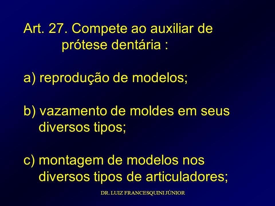 Art. 27. Compete ao auxiliar de prótese dentária : a) reprodução de modelos; b) vazamento de moldes em seus diversos tipos; c) montagem de modelos nos diversos tipos de articuladores;