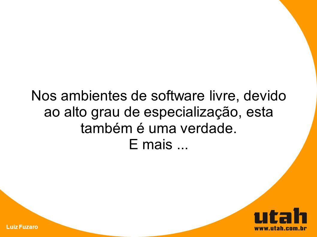 Nos ambientes de software livre, devido ao alto grau de especialização, esta também é uma verdade.