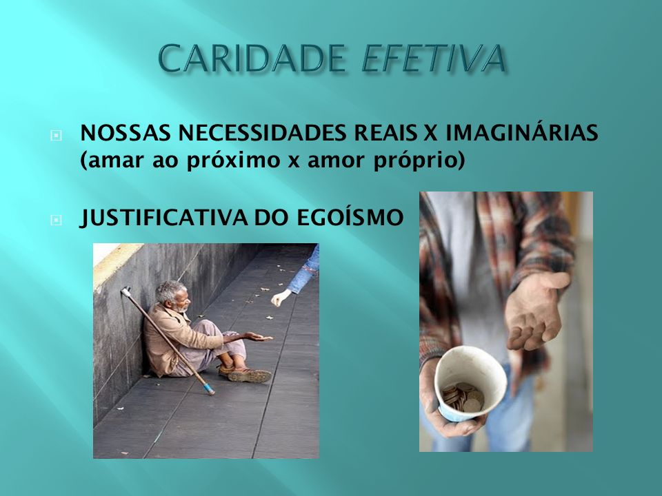 CARIDADE EFETIVA NOSSAS NECESSIDADES REAIS X IMAGINÁRIAS (amar ao próximo x amor próprio) JUSTIFICATIVA DO EGOÍSMO.