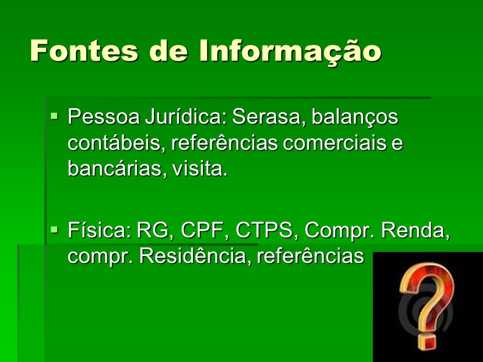 Fontes de InformaçãoPessoa Jurídica: Serasa, balanços contábeis, referências comerciais e bancárias, visita.