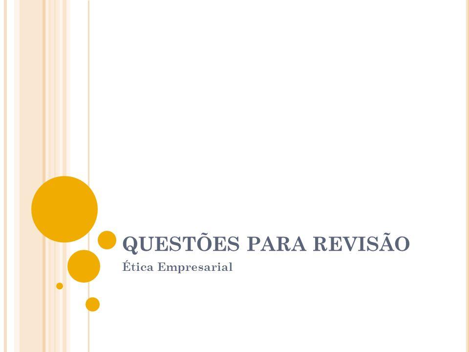 QUESTÕES PARA REVISÃO Ética Empresarial