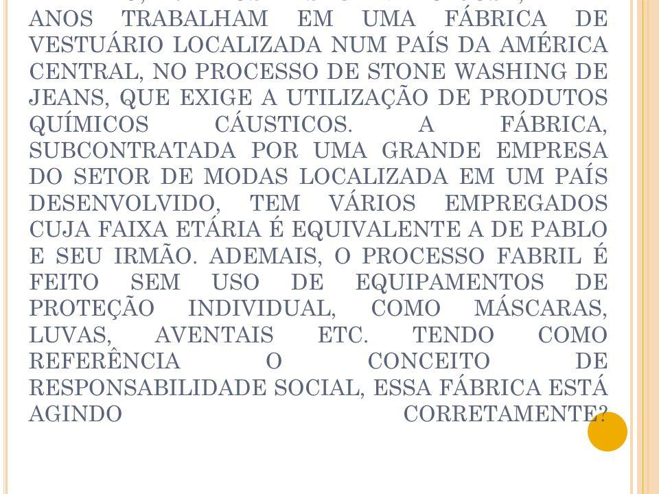 1- PABLO, 10 ANOS E SEU IRMÃO JOSÉ, DE 12 ANOS TRABALHAM EM UMA FÁBRICA DE VESTUÁRIO LOCALIZADA NUM PAÍS DA AMÉRICA CENTRAL, NO PROCESSO DE STONE WASHING DE JEANS, QUE EXIGE A UTILIZAÇÃO DE PRODUTOS QUÍMICOS CÁUSTICOS.