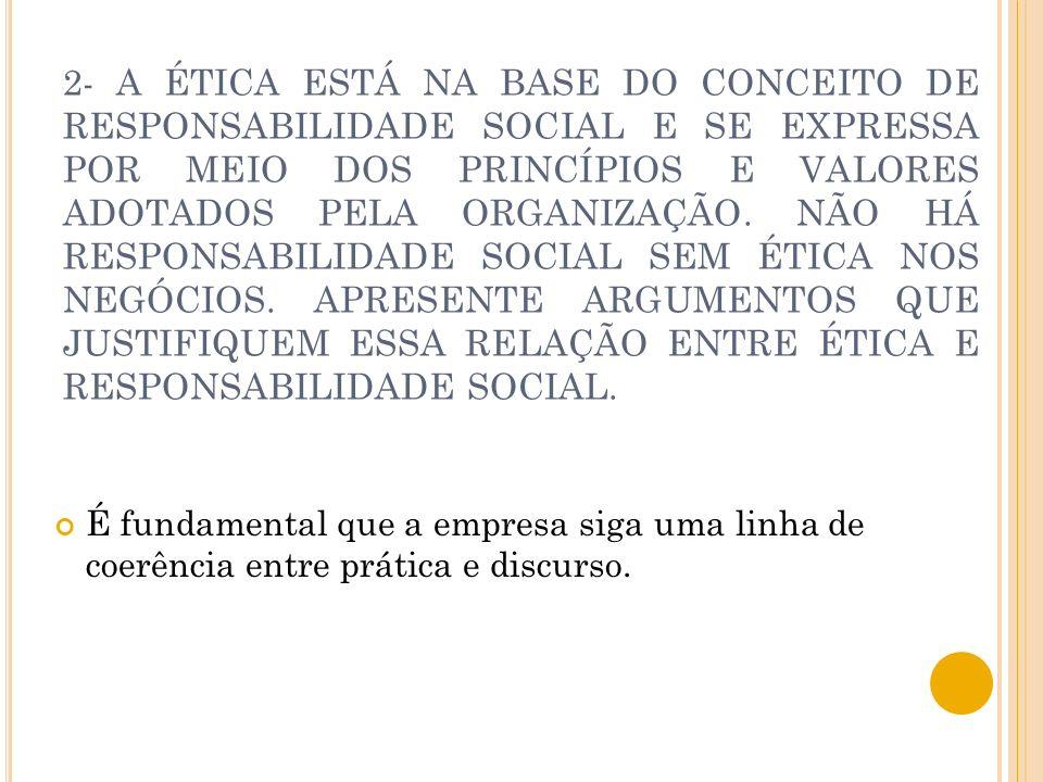 2- A ÉTICA ESTÁ NA BASE DO CONCEITO DE RESPONSABILIDADE SOCIAL E SE EXPRESSA POR MEIO DOS PRINCÍPIOS E VALORES ADOTADOS PELA ORGANIZAÇÃO. NÃO HÁ RESPONSABILIDADE SOCIAL SEM ÉTICA NOS NEGÓCIOS. APRESENTE ARGUMENTOS QUE JUSTIFIQUEM ESSA RELAÇÃO ENTRE ÉTICA E RESPONSABILIDADE SOCIAL.