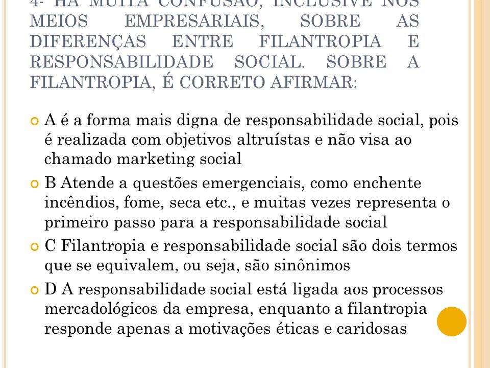 4- HÁ MUITA CONFUSÃO, INCLUSIVE NOS MEIOS EMPRESARIAIS, SOBRE AS DIFERENÇAS ENTRE FILANTROPIA E RESPONSABILIDADE SOCIAL. SOBRE A FILANTROPIA, É CORRETO AFIRMAR: