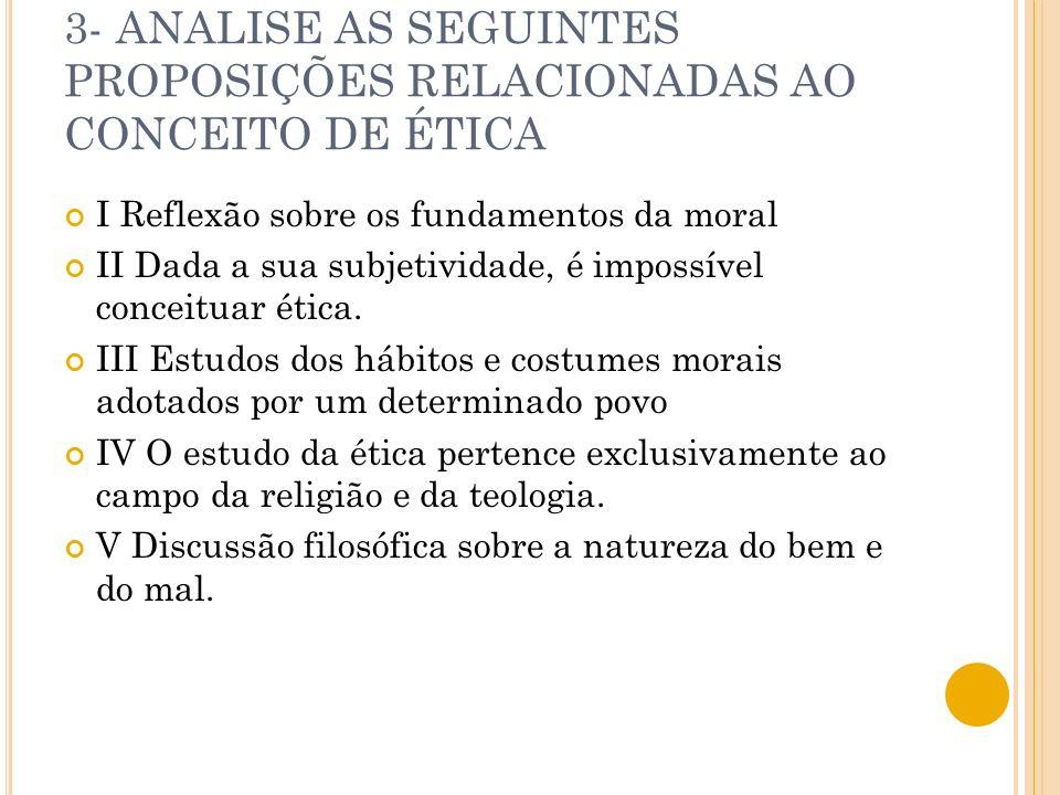 3- ANALISE AS SEGUINTES PROPOSIÇÕES RELACIONADAS AO CONCEITO DE ÉTICA