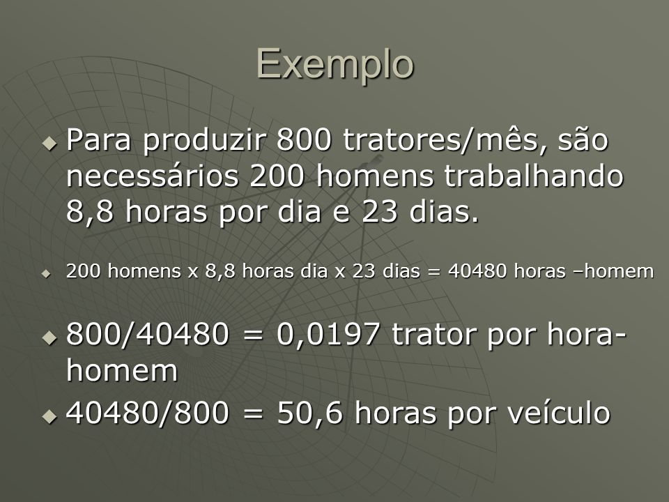 ExemploPara produzir 800 tratores/mês, são necessários 200 homens trabalhando 8,8 horas por dia e 23 dias.