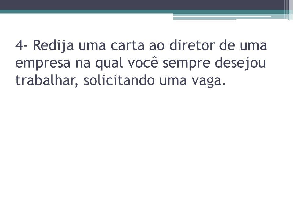 4- Redija uma carta ao diretor de uma empresa na qual você sempre desejou trabalhar, solicitando uma vaga.