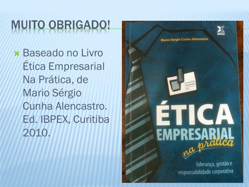 Muito Obrigado. Baseado no Livro Ética Empresarial Na Prática, de Mario Sérgio Cunha Alencastro.