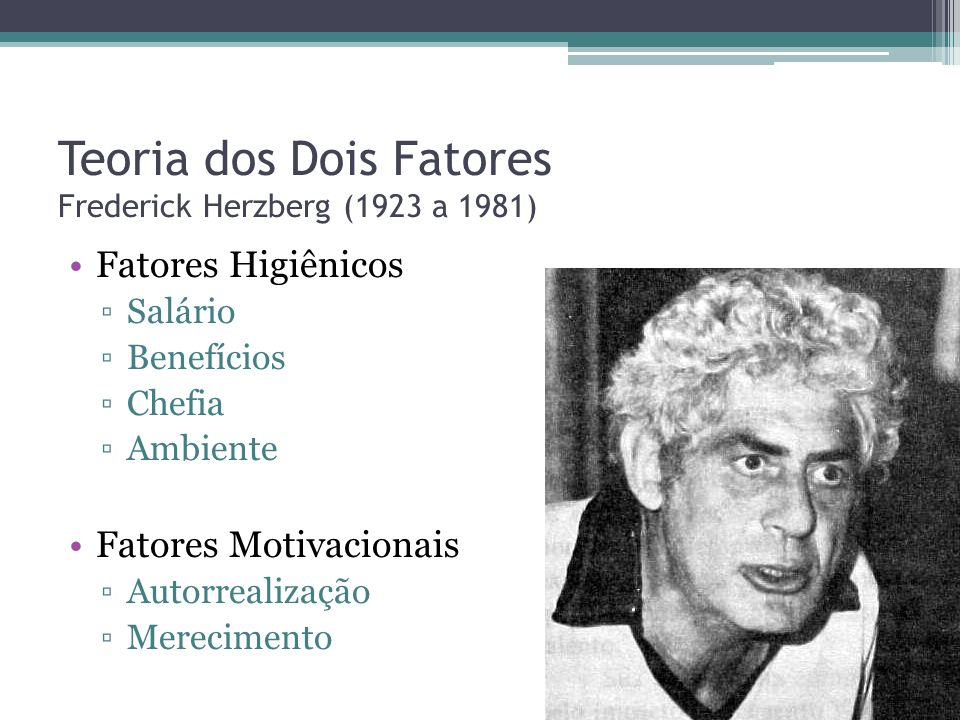 Teoria dos Dois Fatores Frederick Herzberg (1923 a 1981)
