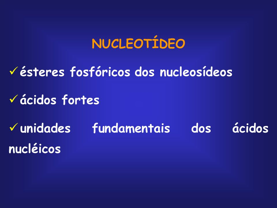 NUCLEOTÍDEOésteres fosfóricos dos nucleosídeos.ácidos fortes.