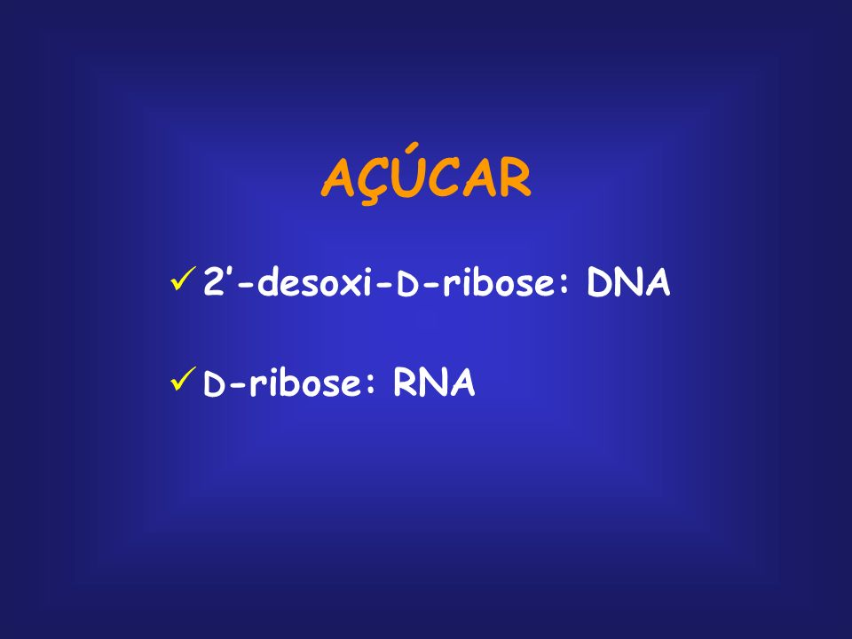AÇÚCAR 2'-desoxi-D-ribose: DNA D-ribose: RNA