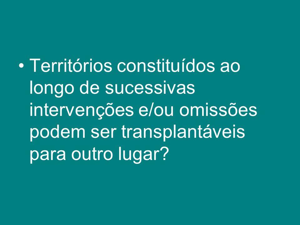 Territórios constituídos ao longo de sucessivas intervenções e/ou omissões podem ser transplantáveis para outro lugar