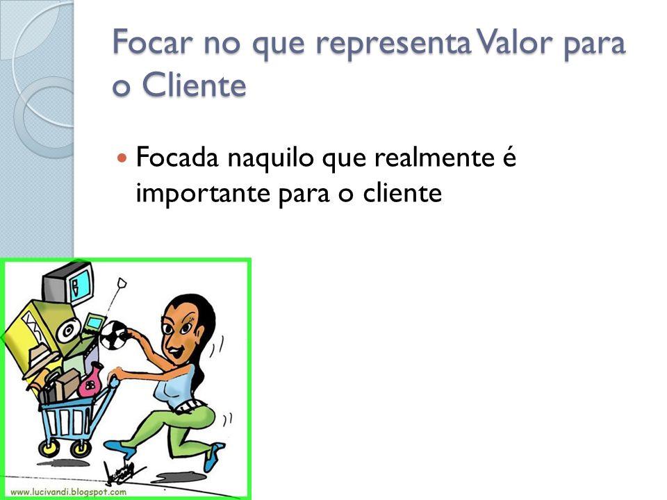 Focar no que representa Valor para o Cliente