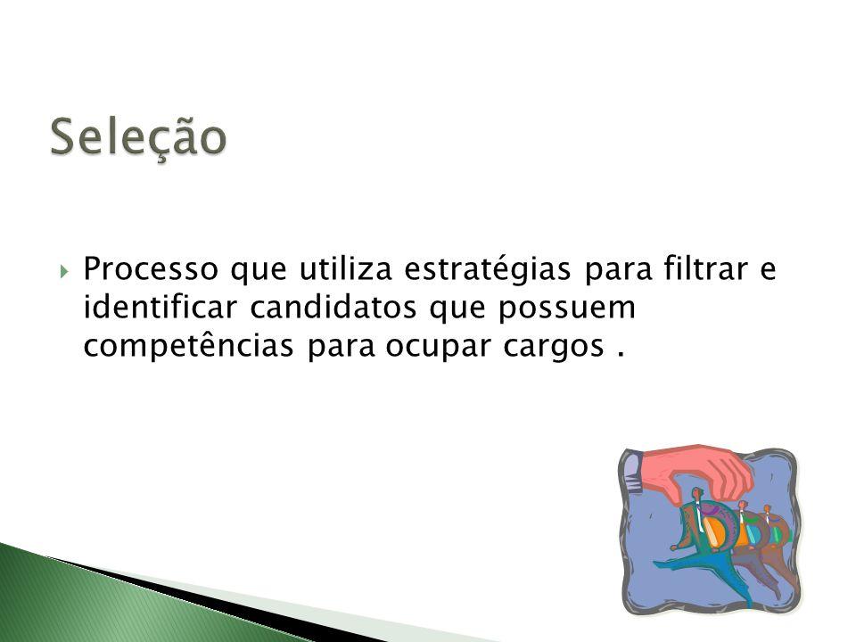 Seleção Processo que utiliza estratégias para filtrar e identificar candidatos que possuem competências para ocupar cargos .