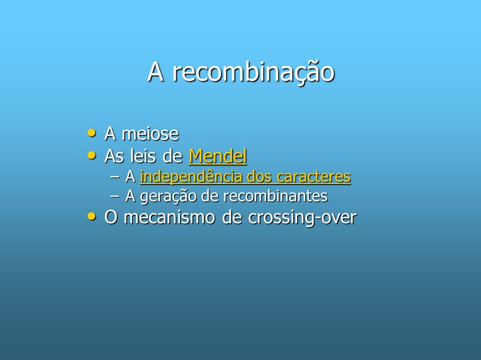 A recombinação A meiose As leis de Mendel O mecanismo de crossing-over