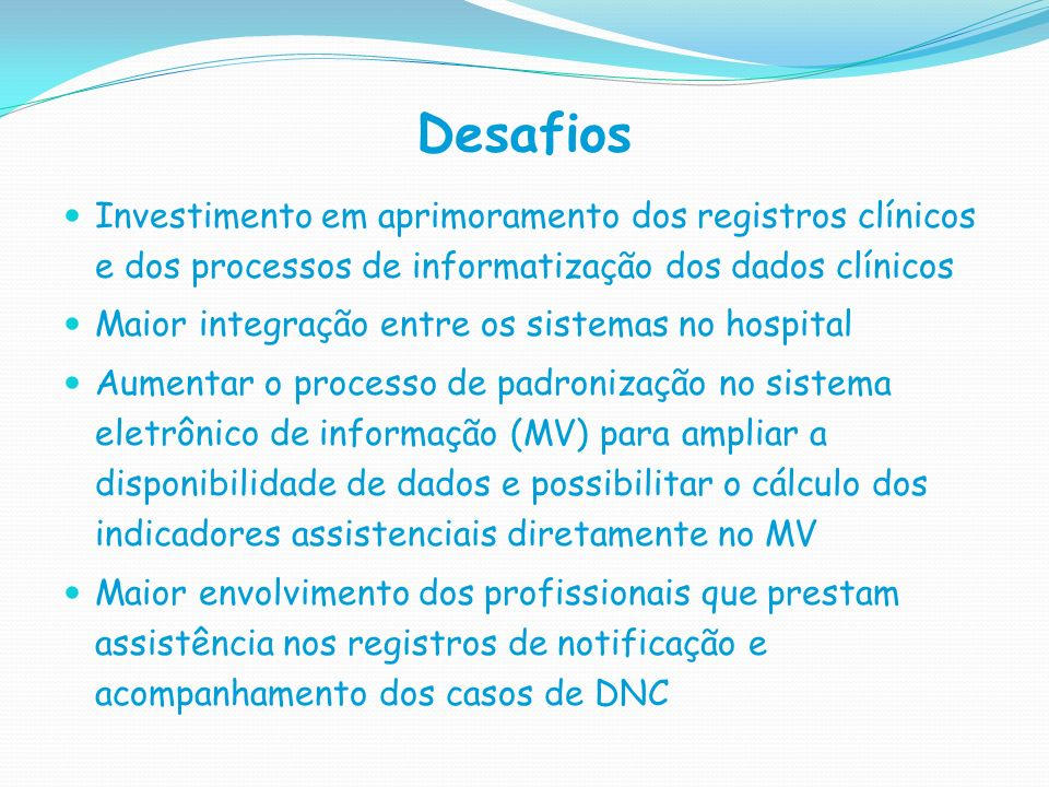 Desafios Investimento em aprimoramento dos registros clínicos e dos processos de informatização dos dados clínicos.