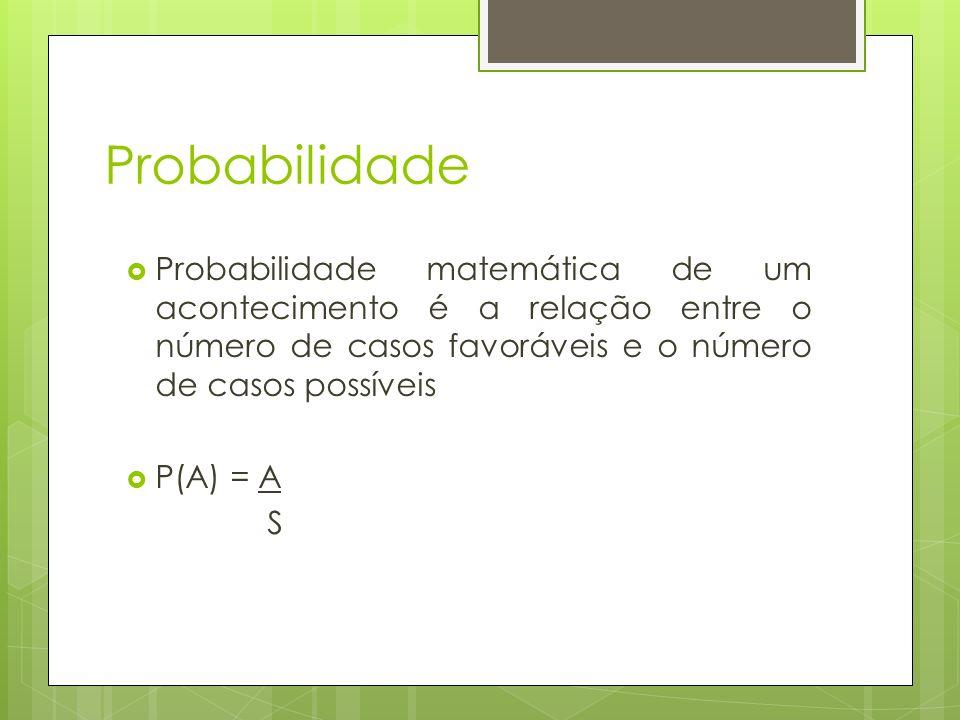 Probabilidade Probabilidade matemática de um acontecimento é a relação entre o número de casos favoráveis e o número de casos possíveis.