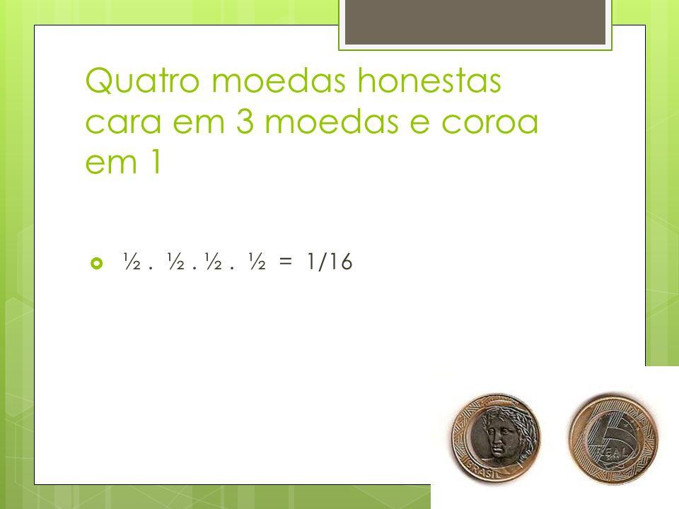 Quatro moedas honestas cara em 3 moedas e coroa em 1