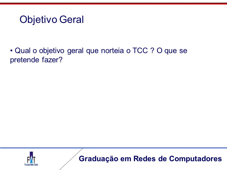 Objetivo Geral Qual o objetivo geral que norteia o TCC O que se pretende fazer