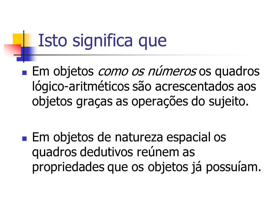 Isto significa que Em objetos como os números os quadros lógico-aritméticos são acrescentados aos objetos graças as operações do sujeito.