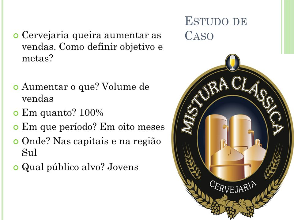 Estudo de Caso Cervejaria queira aumentar as vendas. Como definir objetivo e metas Aumentar o que Volume de vendas.