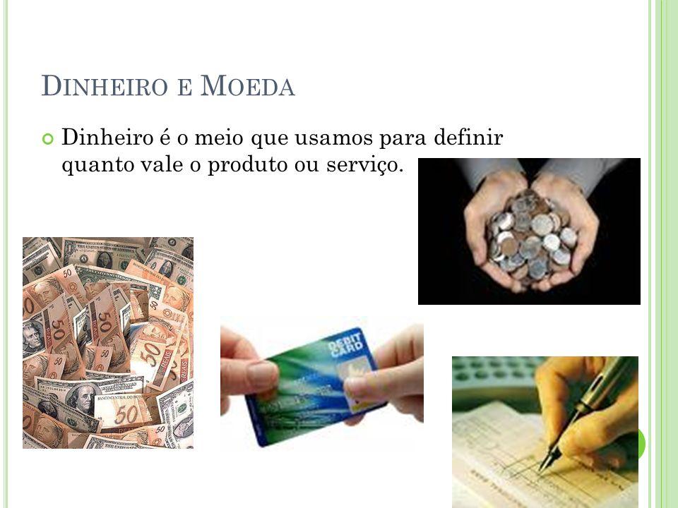 Dinheiro e Moeda Dinheiro é o meio que usamos para definir quanto vale o produto ou serviço.
