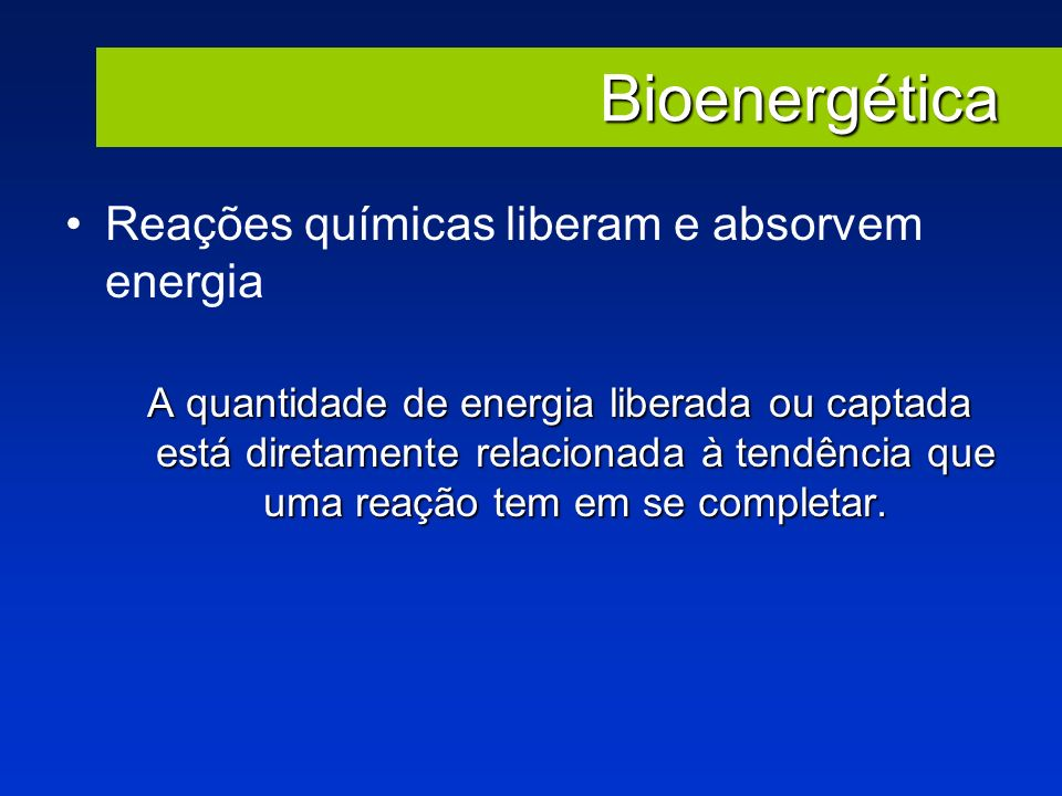 Bioenergética Reações químicas liberam e absorvem energia