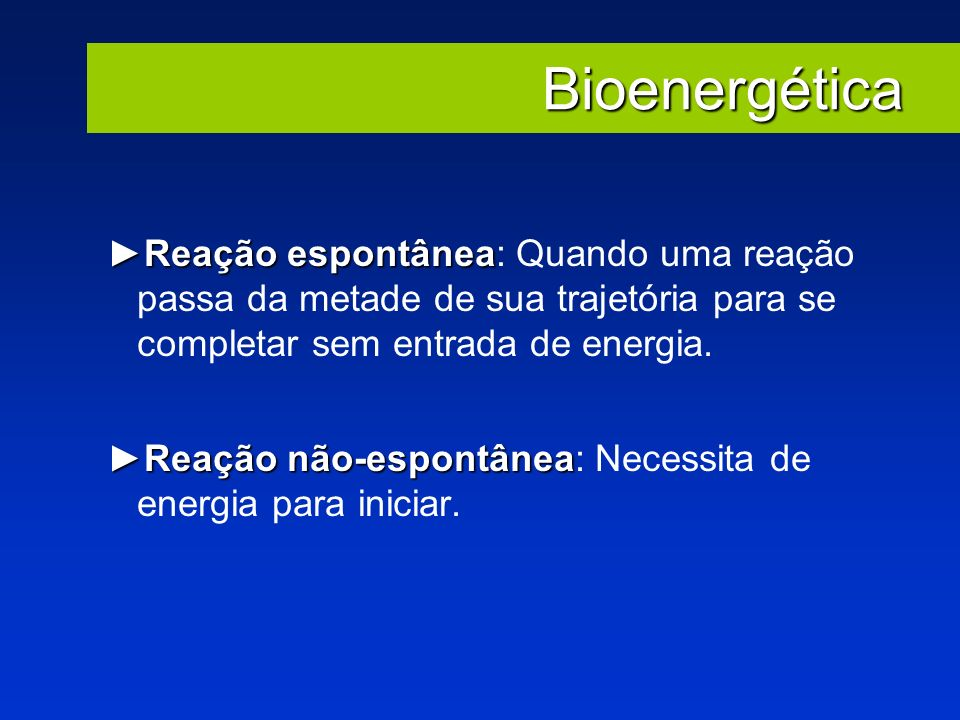 Bioenergética Reação espontânea: Quando uma reação passa da metade de sua trajetória para se completar sem entrada de energia.